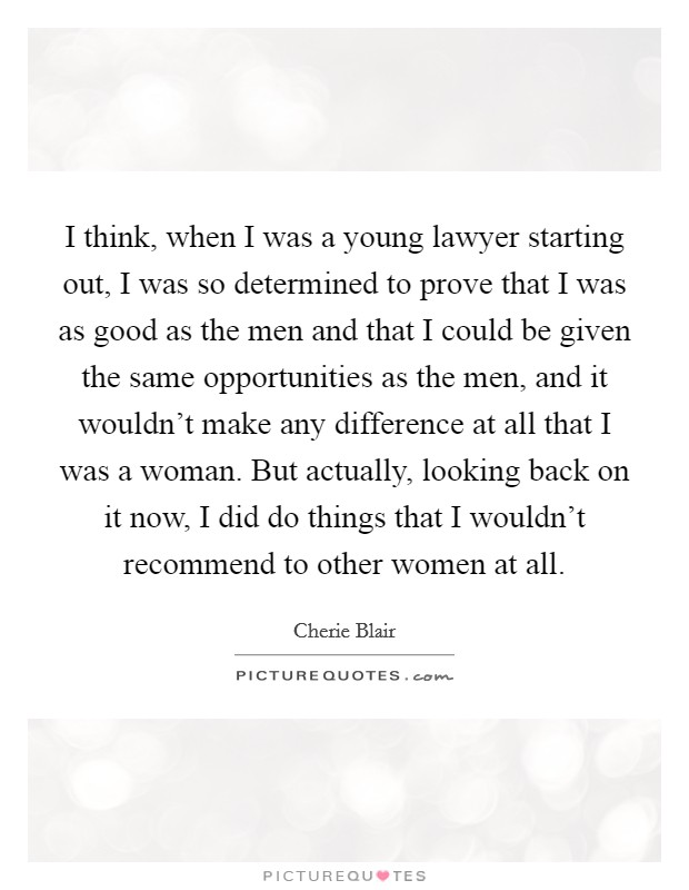 I think, when I was a young lawyer starting out, I was so determined to prove that I was as good as the men and that I could be given the same opportunities as the men, and it wouldn't make any difference at all that I was a woman. But actually, looking back on it now, I did do things that I wouldn't recommend to other women at all Picture Quote #1