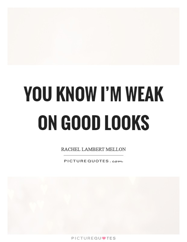 You know I'm weak on good looks Picture Quote #1