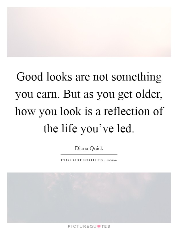Good looks are not something you earn. But as you get older, how you look is a reflection of the life you've led Picture Quote #1