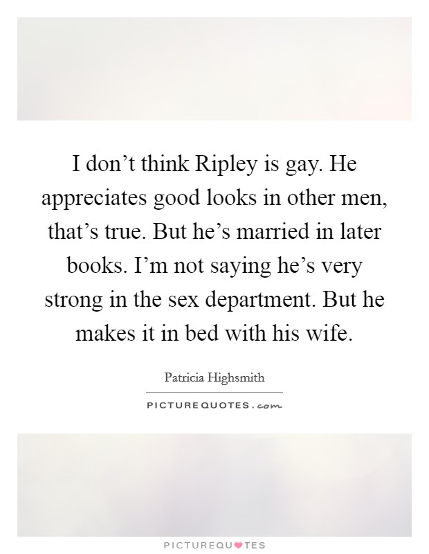 I don't think Ripley is gay. He appreciates good looks in other men, that's true. But he's married in later books. I'm not saying he's very strong in the sex department. But he makes it in bed with his wife Picture Quote #1