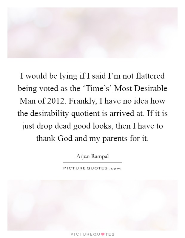 I would be lying if I said I'm not flattered being voted as the 'Time's' Most Desirable Man of 2012. Frankly, I have no idea how the desirability quotient is arrived at. If it is just drop dead good looks, then I have to thank God and my parents for it Picture Quote #1