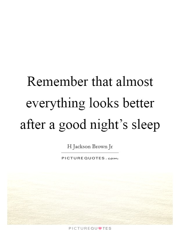 Remember that almost everything looks better after a good night's sleep Picture Quote #1