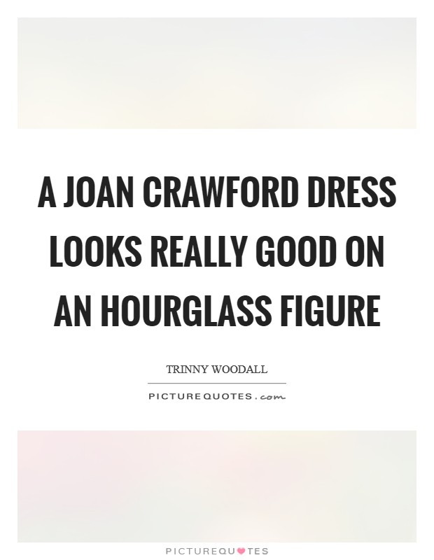 A Joan Crawford dress looks really good on an hourglass figure Picture Quote #1