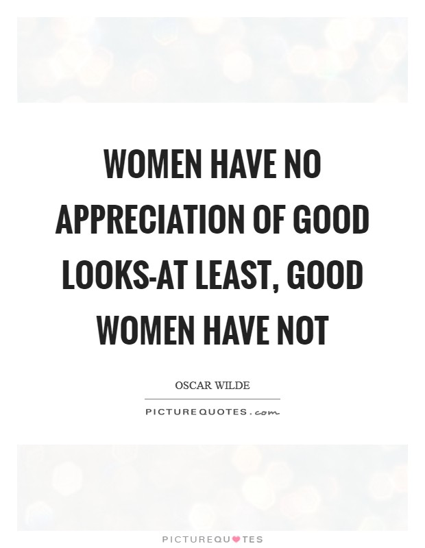 Women have no appreciation of good looks-at least, good women have not Picture Quote #1