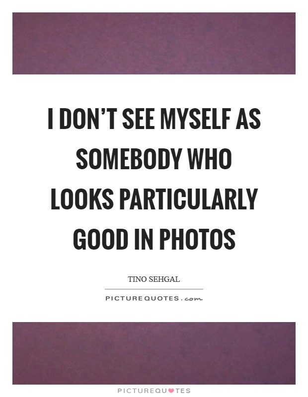 I don't see myself as somebody who looks particularly good in photos Picture Quote #1