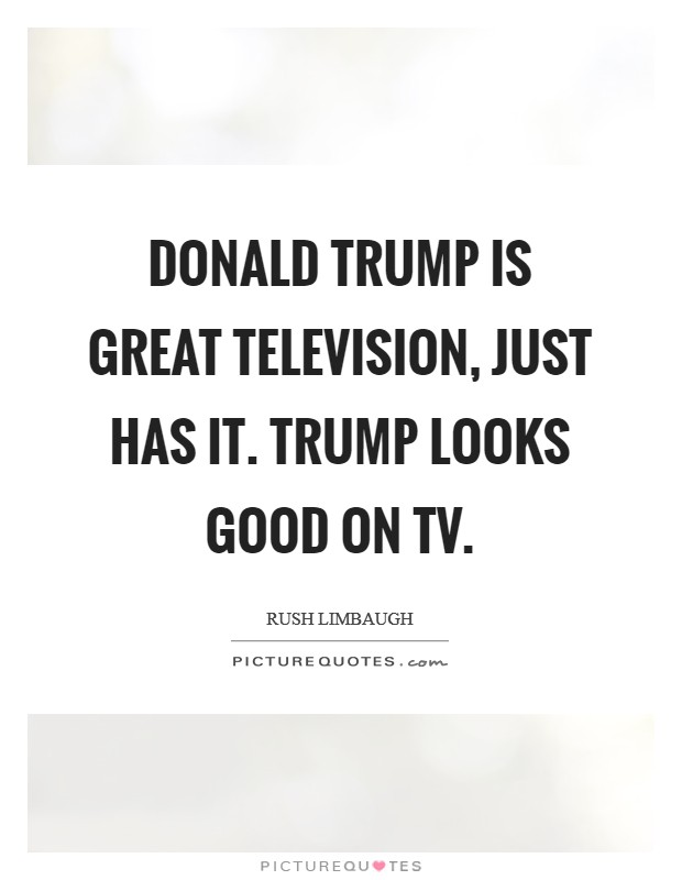 Donald Trump is great television, just has it. Trump looks good on TV Picture Quote #1