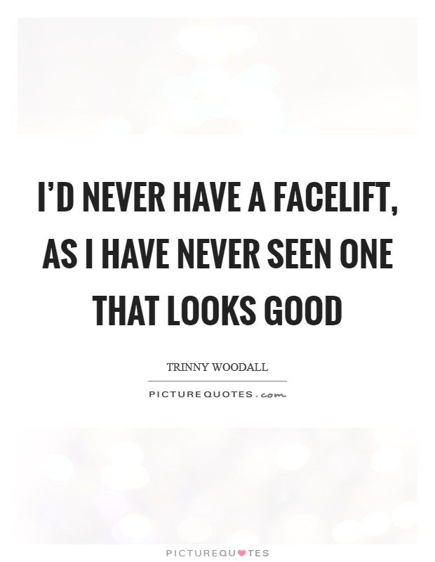 I'd never have a facelift, as I have never seen one that looks good Picture Quote #1