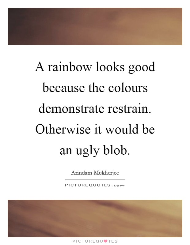 A rainbow looks good because the colours demonstrate restrain. Otherwise it would be an ugly blob Picture Quote #1