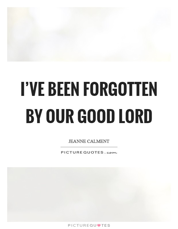 I've been forgotten by our Good Lord Picture Quote #1