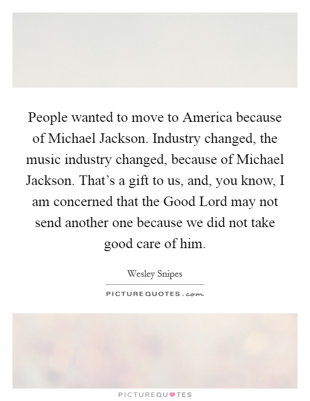 People wanted to move to America because of Michael Jackson. Industry changed, the music industry changed, because of Michael Jackson. That's a gift to us, and, you know, I am concerned that the Good Lord may not send another one because we did not take good care of him Picture Quote #1