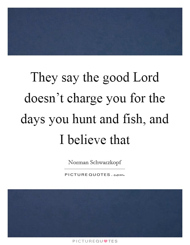 They say the good Lord doesn't charge you for the days you hunt and fish, and I believe that Picture Quote #1