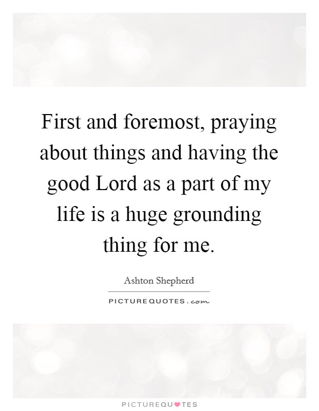First and foremost, praying about things and having the good Lord as a part of my life is a huge grounding thing for me Picture Quote #1
