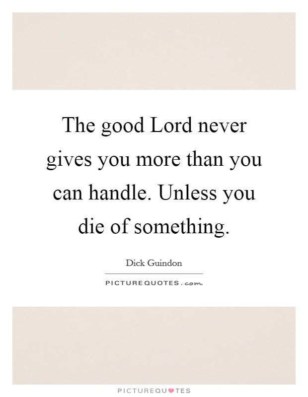 The good Lord never gives you more than you can handle. Unless you die of something Picture Quote #1