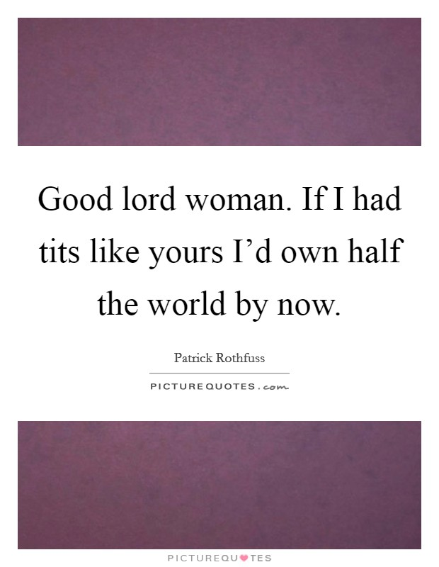 Good lord woman. If I had tits like yours I'd own half the world by now. Picture Quote #1