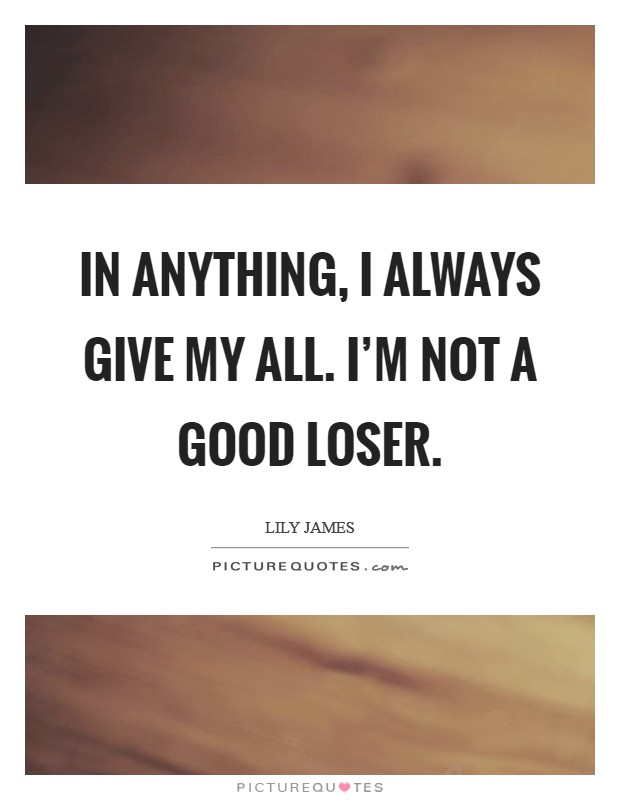 In anything, I always give my all. I'm not a good loser. Picture Quote #1