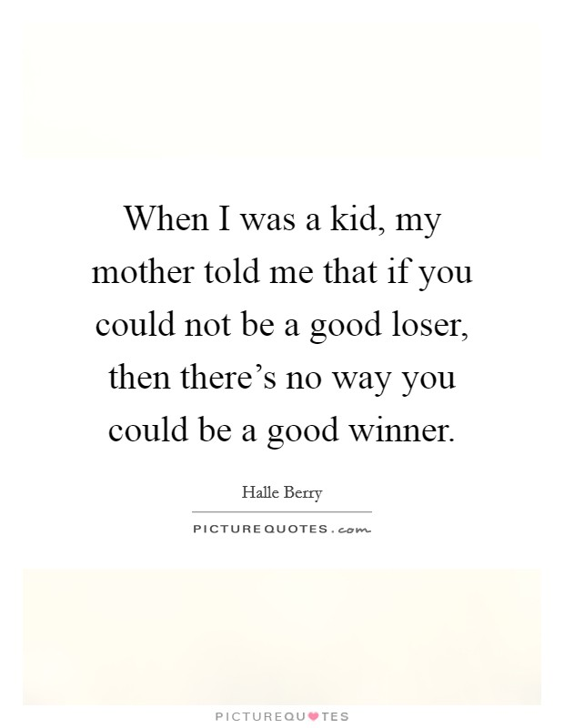 When I was a kid, my mother told me that if you could not be a good loser, then there's no way you could be a good winner Picture Quote #1