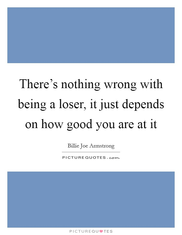 There's nothing wrong with being a loser, it just depends on how good you are at it Picture Quote #1