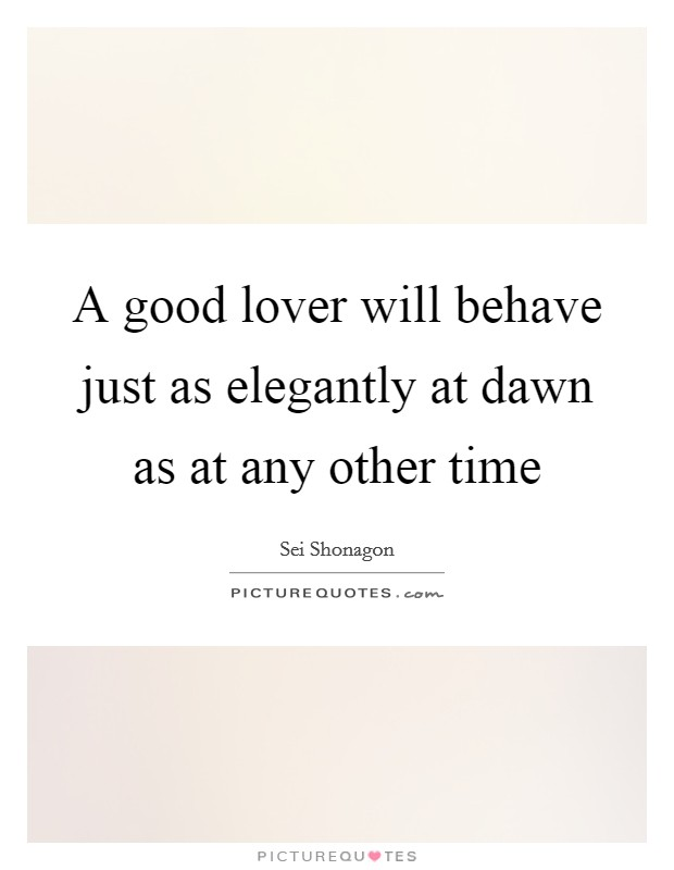 A good lover will behave just as elegantly at dawn as at any other time Picture Quote #1
