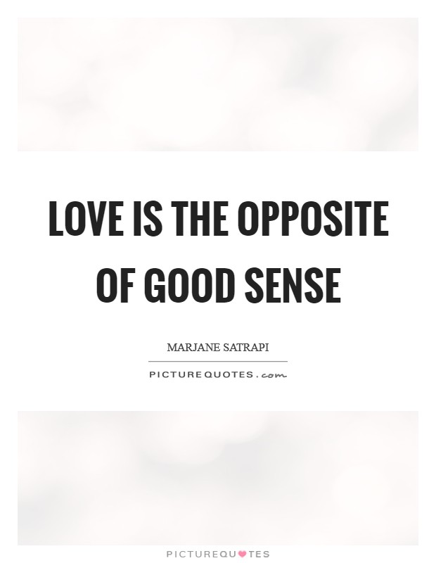 Love is the opposite of good sense Picture Quote #1