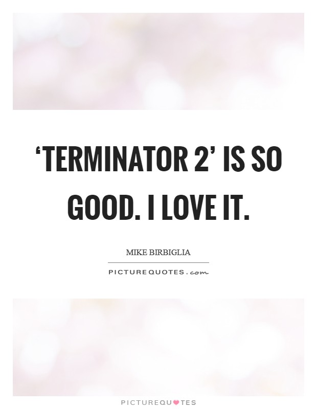 'Terminator 2' is so good. I love it Picture Quote #1