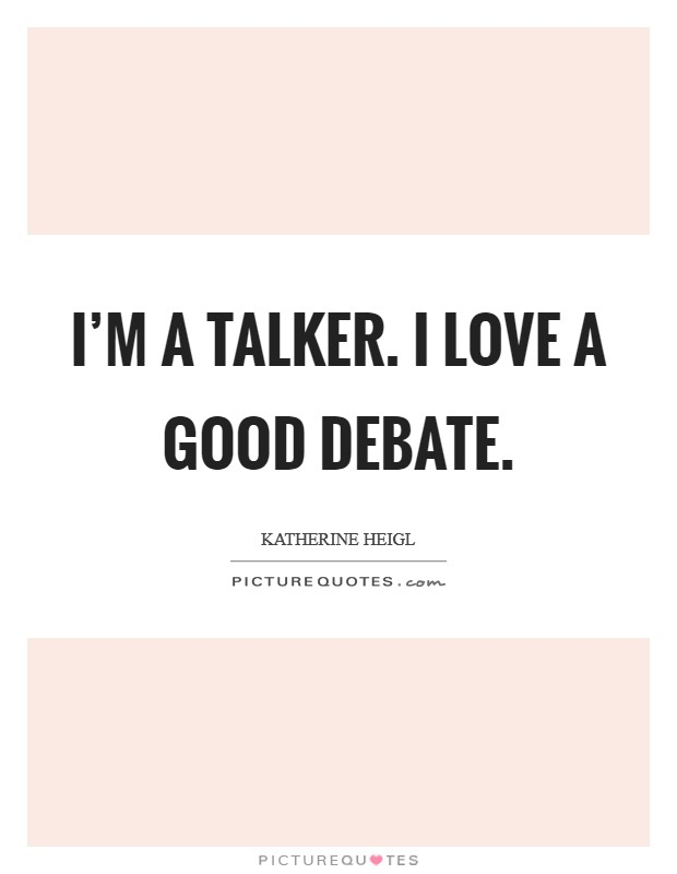 I'm a talker. I love a good debate. Picture Quote #1