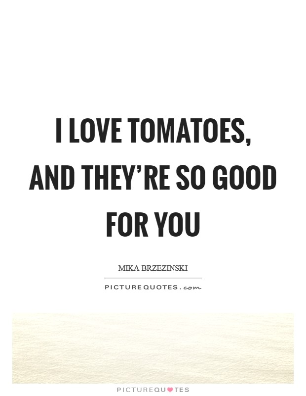 I love tomatoes, and they're so good for you Picture Quote #1