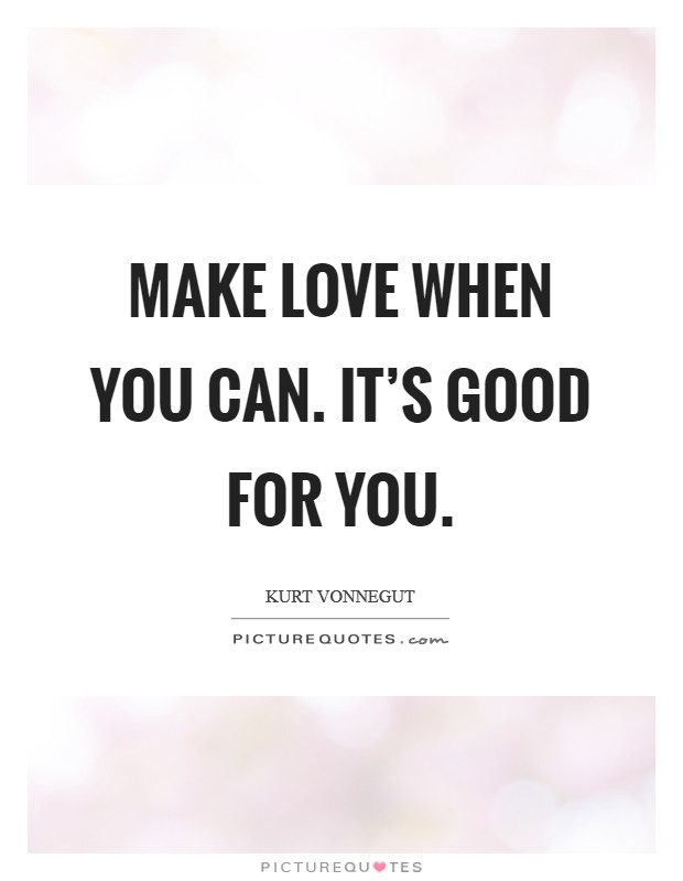 Make love when you can. It's good for you. Picture Quote #1