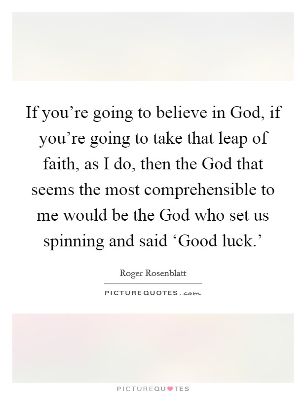 If you're going to believe in God, if you're going to take that leap of faith, as I do, then the God that seems the most comprehensible to me would be the God who set us spinning and said 'Good luck.' Picture Quote #1