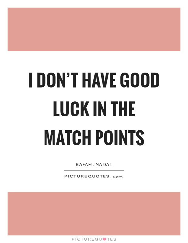 I don't have good luck in the match points Picture Quote #1