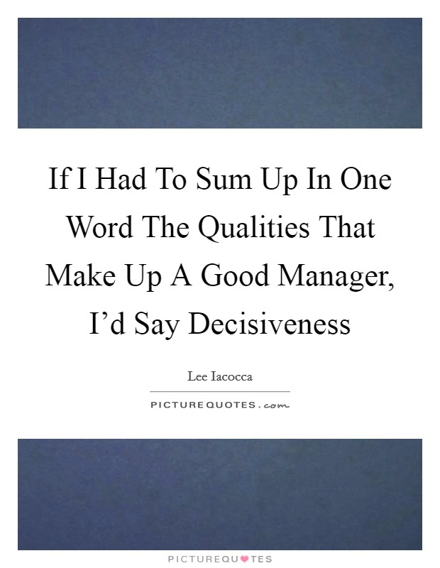 If I Had To Sum Up In One Word The Qualities That Make Up A Good Manager, I'd Say Decisiveness Picture Quote #1