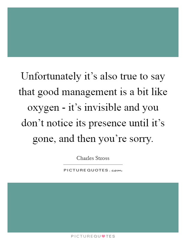 Unfortunately it's also true to say that good management is a bit like oxygen - it's invisible and you don't notice its presence until it's gone, and then you're sorry Picture Quote #1