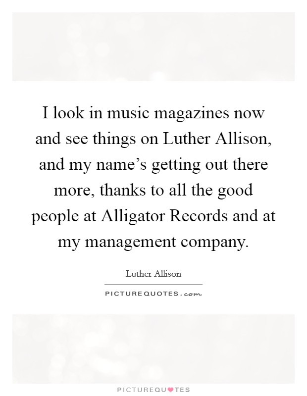 I look in music magazines now and see things on Luther Allison, and my name's getting out there more, thanks to all the good people at Alligator Records and at my management company Picture Quote #1