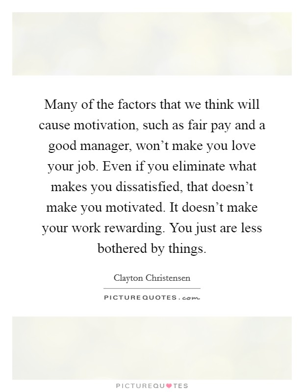 Many of the factors that we think will cause motivation, such as fair pay and a good manager, won't make you love your job. Even if you eliminate what makes you dissatisfied, that doesn't make you motivated. It doesn't make your work rewarding. You just are less bothered by things Picture Quote #1