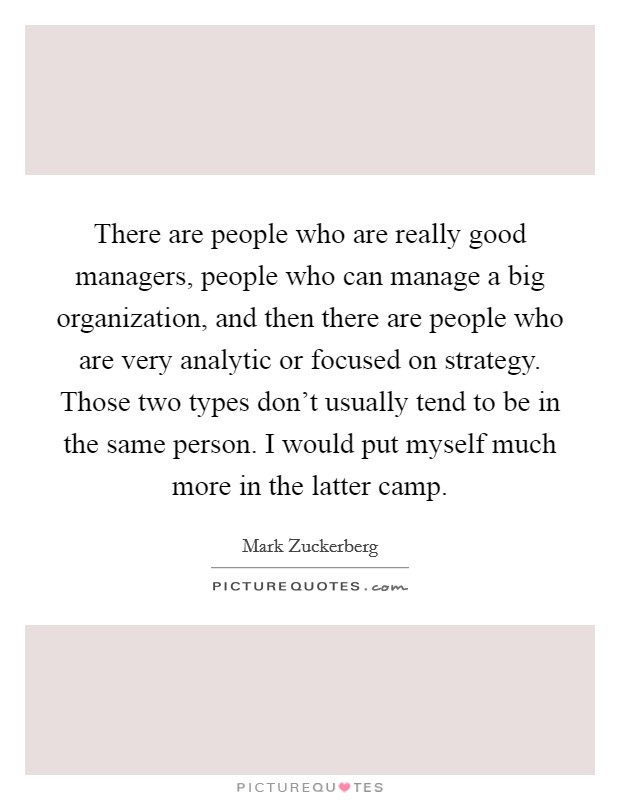 There are people who are really good managers, people who can manage a big organization, and then there are people who are very analytic or focused on strategy. Those two types don't usually tend to be in the same person. I would put myself much more in the latter camp Picture Quote #1