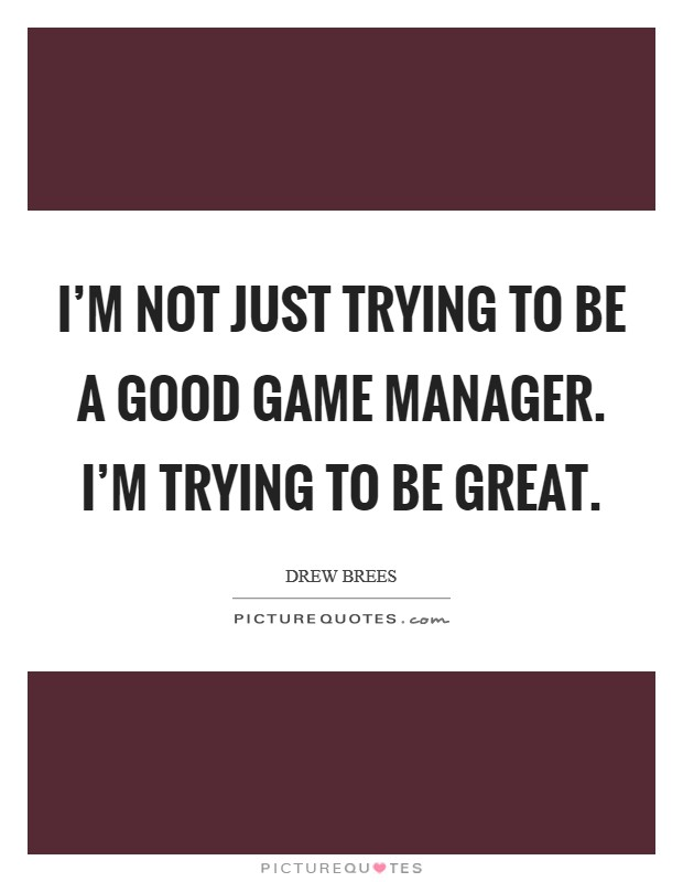 I'm not just trying to be a good game manager. I'm trying to be great Picture Quote #1