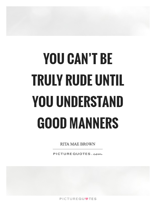 You can't be truly rude until you understand good manners Picture Quote #1