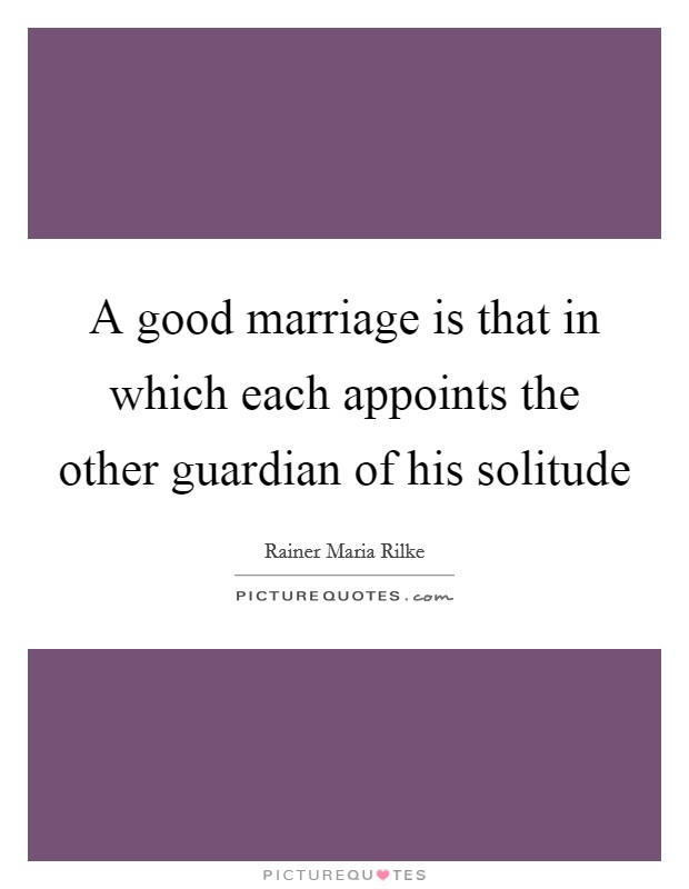 A good marriage is that in which each appoints the other guardian of his solitude Picture Quote #1