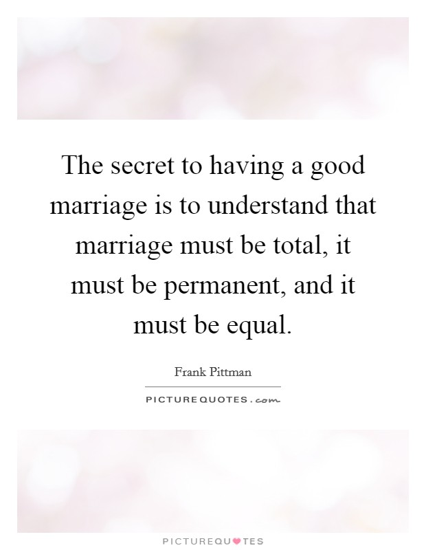 The secret to having a good marriage is to understand that marriage must be total, it must be permanent, and it must be equal Picture Quote #1