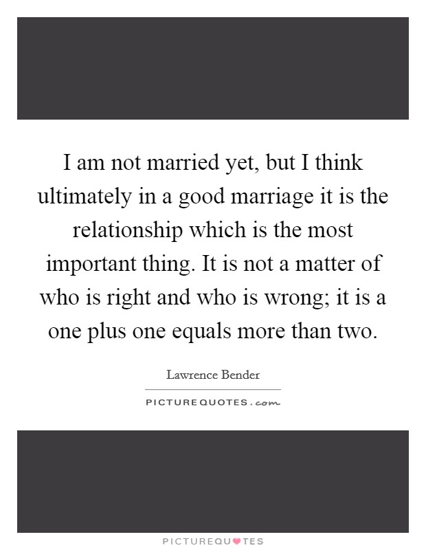 I am not married yet, but I think ultimately in a good marriage it is the relationship which is the most important thing. It is not a matter of who is right and who is wrong; it is a one plus one equals more than two Picture Quote #1