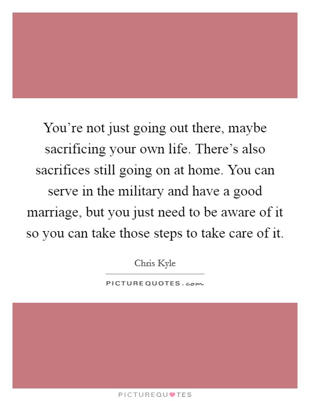 You're not just going out there, maybe sacrificing your own life. There's also sacrifices still going on at home. You can serve in the military and have a good marriage, but you just need to be aware of it so you can take those steps to take care of it Picture Quote #1