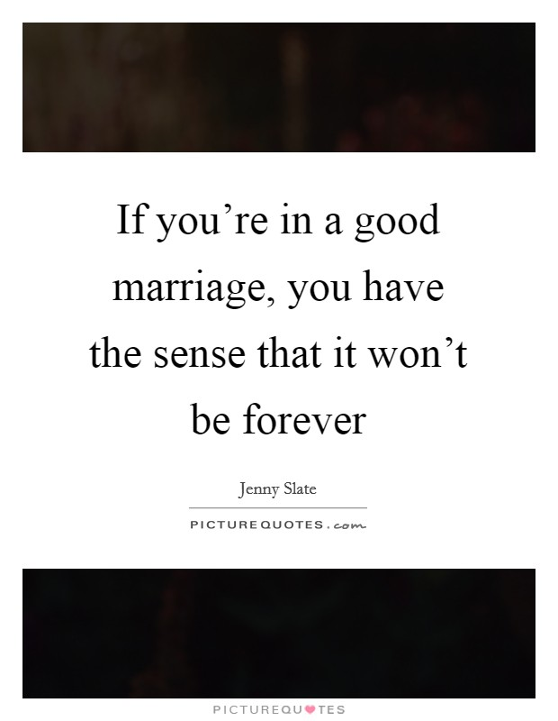If you're in a good marriage, you have the sense that it won't be forever Picture Quote #1