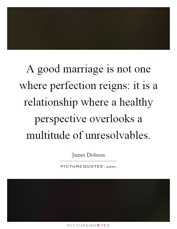 A good marriage is not one where perfection reigns: it is a relationship where a healthy perspective overlooks a multitude of unresolvables Picture Quote #1
