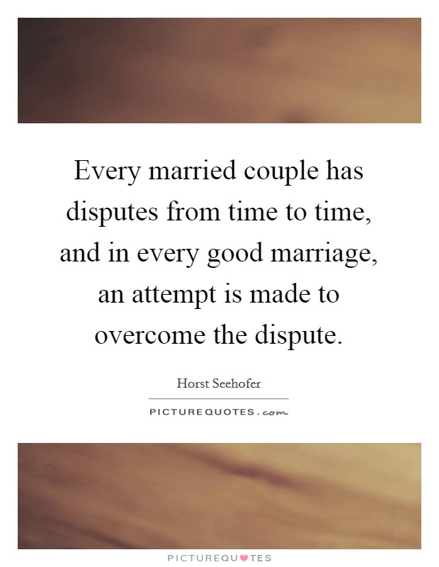 Every married couple has disputes from time to time, and in every good marriage, an attempt is made to overcome the dispute Picture Quote #1
