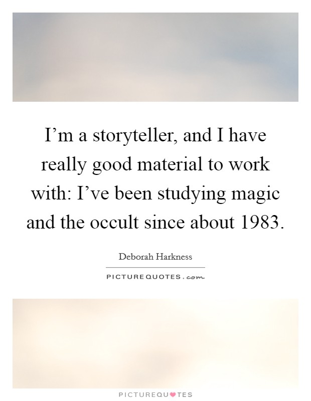 I'm a storyteller, and I have really good material to work with: I've been studying magic and the occult since about 1983 Picture Quote #1