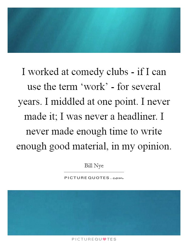 I worked at comedy clubs - if I can use the term 'work' - for several years. I middled at one point. I never made it; I was never a headliner. I never made enough time to write enough good material, in my opinion Picture Quote #1