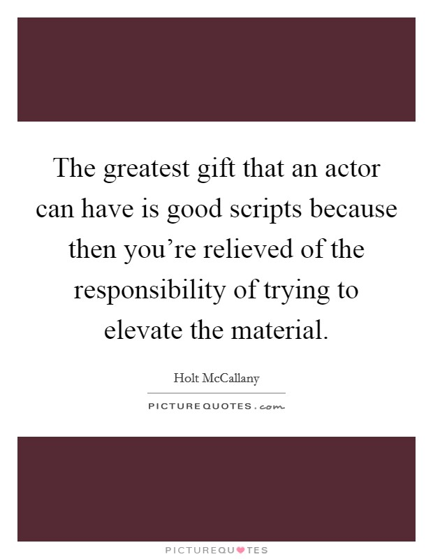 The greatest gift that an actor can have is good scripts because then you're relieved of the responsibility of trying to elevate the material Picture Quote #1