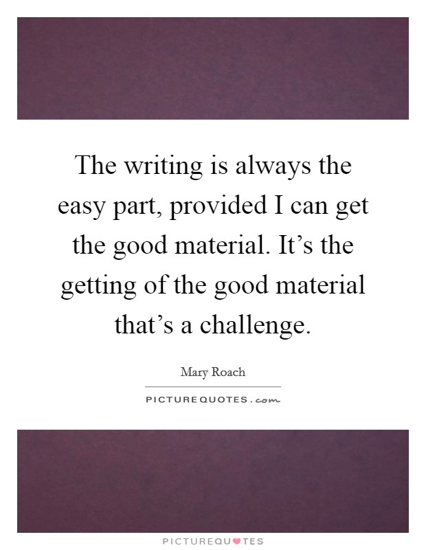 The writing is always the easy part, provided I can get the good material. It's the getting of the good material that's a challenge Picture Quote #1