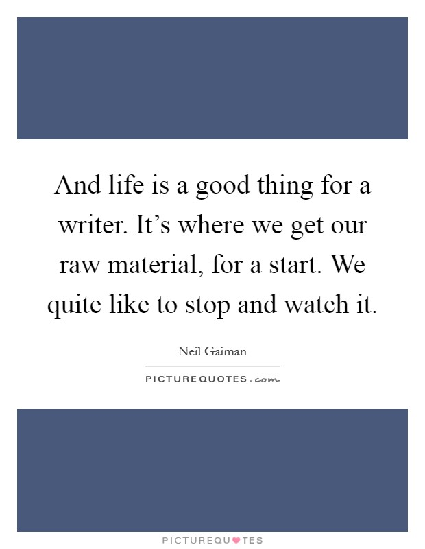 And life is a good thing for a writer. It's where we get our raw material, for a start. We quite like to stop and watch it Picture Quote #1