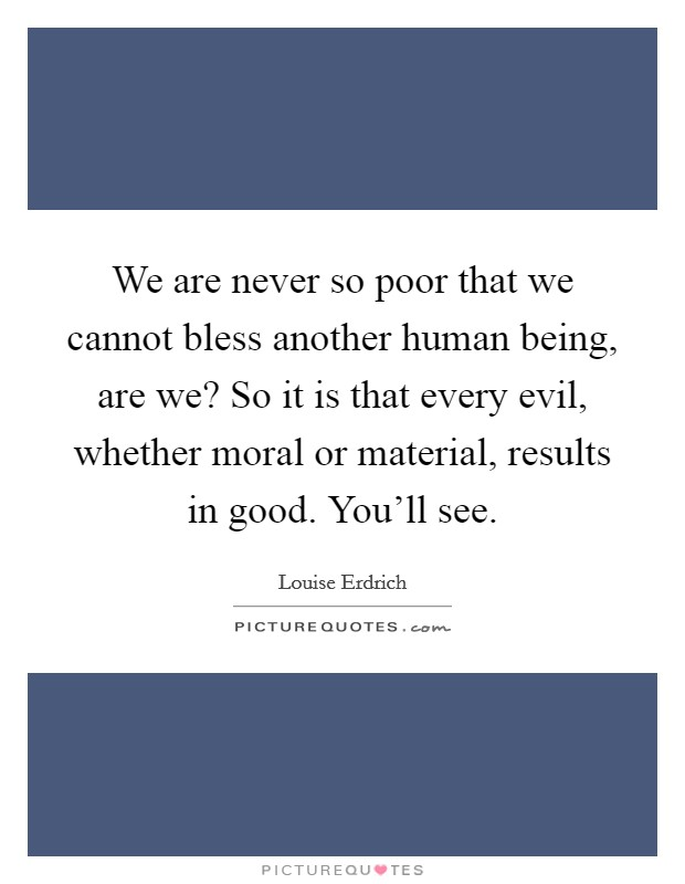 We are never so poor that we cannot bless another human being, are we? So it is that every evil, whether moral or material, results in good. You'll see Picture Quote #1