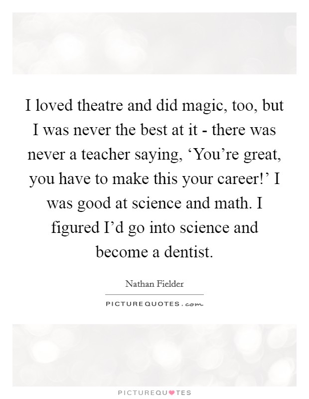 I loved theatre and did magic, too, but I was never the best at it - there was never a teacher saying, 'You're great, you have to make this your career!' I was good at science and math. I figured I'd go into science and become a dentist Picture Quote #1